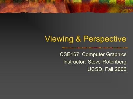 Viewing & Perspective CSE167: Computer Graphics Instructor: Steve Rotenberg UCSD, Fall 2006.