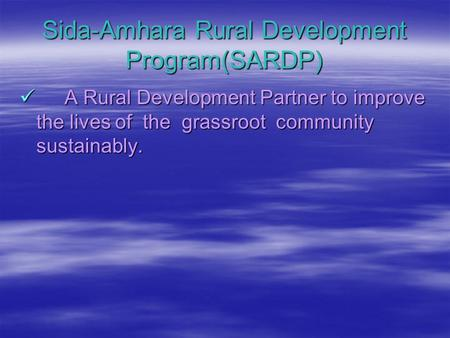 Sida-Amhara Rural Development Program(SARDP) A Rural Development Partner to improve the lives of the grassroot community sustainably. A Rural Development.