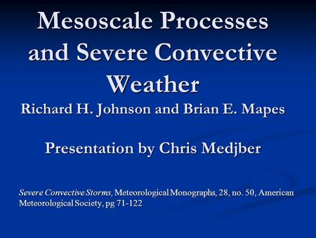 Mesoscale Processes and Severe Convective Weather Richard H. Johnson and Brian E. Mapes Presentation by Chris Medjber Severe Convective Storms, Meteorological.