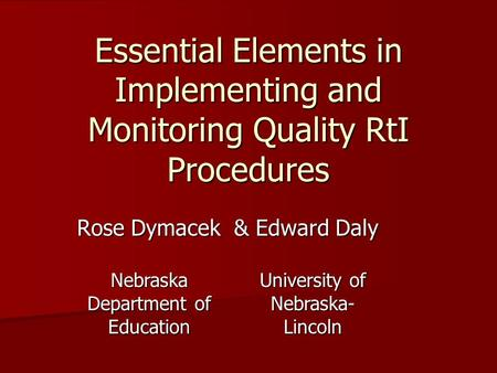 Essential Elements in Implementing and Monitoring Quality RtI Procedures Rose Dymacek & Edward Daly Nebraska Department of Education University of Nebraska-