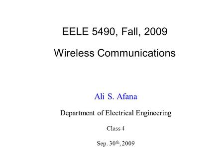 EELE 5490, Fall, 2009 Wireless Communications Ali S. Afana Department of Electrical Engineering Class 4 Sep. 30 th, 2009.