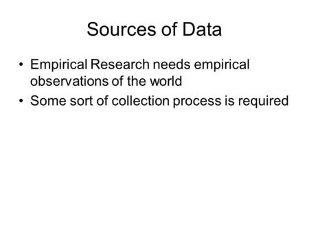 Sources of Data Empirical Research needs empirical observations of the world Some sort of collection process is required.