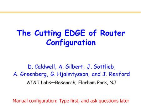 The Cutting EDGE of Router Configuration D. Caldwell, A. Gilbert, J. Gottlieb, A. Greenberg, G. Hjalmtysson, and J. Rexford AT&T Labs—Research; Florham.