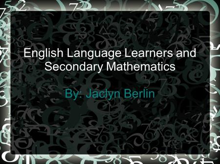 English Language Learners and Secondary Mathematics By: Jaclyn Berlin.
