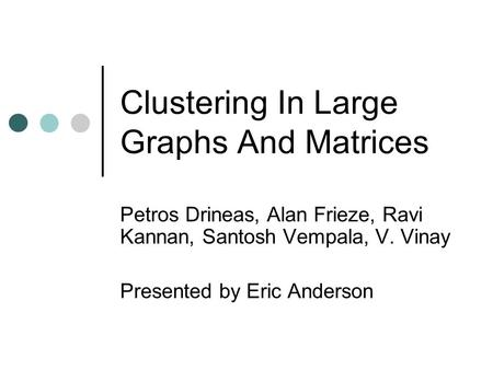 Clustering In Large Graphs And Matrices Petros Drineas, Alan Frieze, Ravi Kannan, Santosh Vempala, V. Vinay Presented by Eric Anderson.