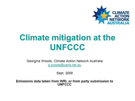 Climate mitigation at the UNFCCC Georgina Woods, Climate Action Network Australia Sept. 2009 Emissions data taken from WRI, or from.