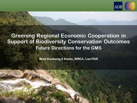 Greening Regional Economic Cooperation in Support of Biodiversity Conservation Outcomes Future Directions for the GMS Mme Keobang A Keola, WREA, Lao PDR.