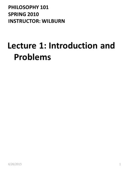 PHILOSOPHY 101 SPRING 2010 INSTRUCTOR: WILBURN Lecture 1: Introduction and Problems 6/26/20151.
