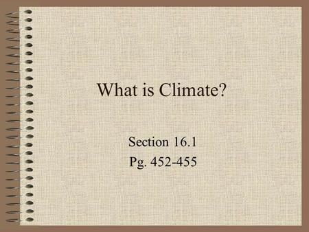 What is Climate? Section 16.1 Pg. 452-455 Climate Is the characteristic weather of a region Includes: temperature, precipitation, air pressure, humidity,