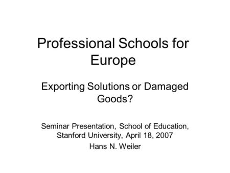 Professional Schools for Europe Exporting Solutions or Damaged Goods? Seminar Presentation, School of Education, Stanford University, April 18, 2007 Hans.