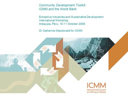 Community Development Toolkit: ICMM and the World Bank Extractive Industries and Sustainable Development International Workshop Arequipa, Peru, 10-11 October.