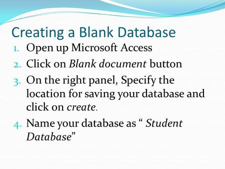Creating a Blank Database 1. Open up Microsoft Access 2. Click on Blank document button 3. On the right panel, Specify the location for saving your database.