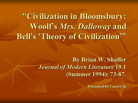 """ Civilization in Bloomsbury: Woolf ' s Mrs. Dalloway and Bell ' s ' Theory of Civilization '"" By Brian W. Shaffer Journal of Modern Literature 19.1 (Summer."