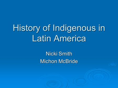 History of Indigenous in Latin America Nicki Smith Michon McBride.