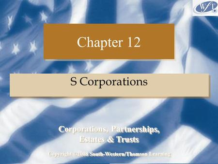 Chapter 12 S Corporations Copyright ©2008 South-Western/Thomson Learning Corporations, Partnerships, Estates & Trusts Corporations, Partnerships, Estates.