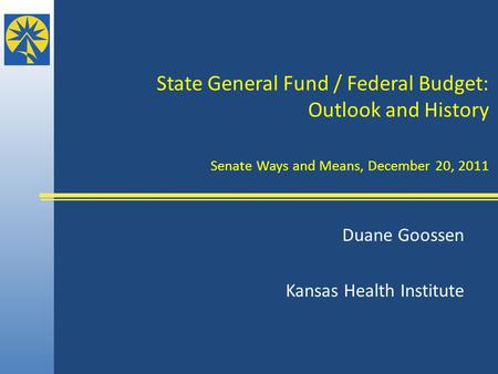 State General Fund / Federal Budget: Outlook and History Senate Ways and Means, December 20, 2011 Duane Goossen Kansas Health Institute.