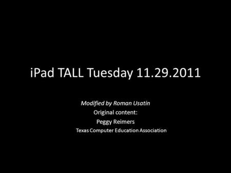 <strong>IPad</strong> TALL Tuesday 11.29.2011 Modified by Roman Usatin Original content: Peggy Reimers Texas Computer Education Association.
