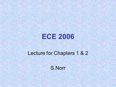 ECE 2006 Lecture for Chapters 1 & 2 S.Norr. Fundamental Laws of Circuits Ohm's Law: –The voltage across a resistor is directly proportional to the current.