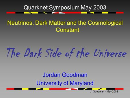 J. Goodman – May 2003 Quarknet Symposium May 2003 Neutrinos, Dark Matter and the Cosmological Constant The Dark Side of the Universe Jordan Goodman University.