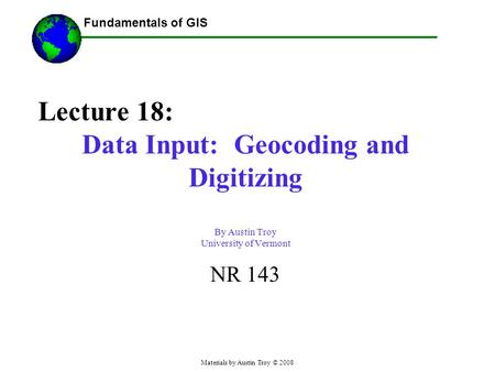 Fundamentals of GIS Materials by Austin Troy © 2008 Lecture 18: Data Input: Geocoding and Digitizing By Austin Troy University of Vermont NR 143.