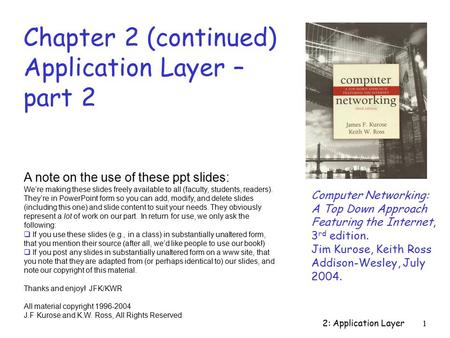 2: Application Layer1 Chapter 2 (continued) Application Layer – part 2 Computer Networking: A Top Down Approach Featuring the Internet, 3 rd edition. Jim.