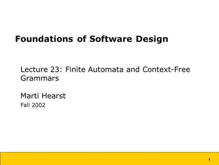1 Foundations of Software Design Lecture 23: Finite Automata and Context-Free Grammars Marti Hearst Fall 2002.