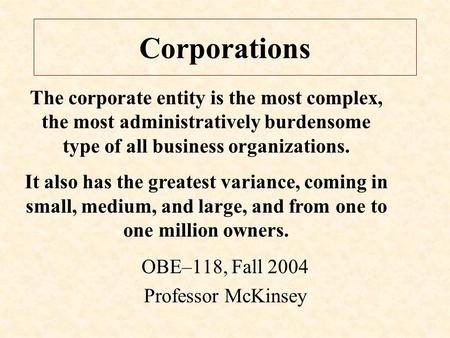 Corporations OBE–118, Fall 2004 Professor McKinsey The corporate entity is the most complex, the most administratively burdensome type of all business.