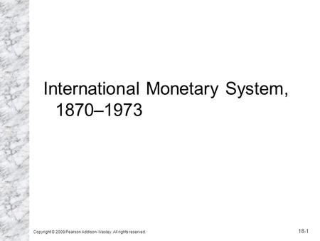 International <strong>Monetary</strong> System, 1870–1973 Copyright © 2009 Pearson Addison-Wesley. All rights reserved. 18-1.
