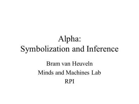 Alpha: Symbolization and Inference Bram van Heuveln Minds and Machines Lab RPI.