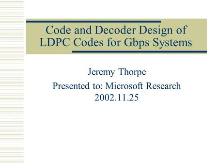 Code and Decoder Design of LDPC Codes for Gbps Systems Jeremy Thorpe Presented to: Microsoft Research 2002.11.25.