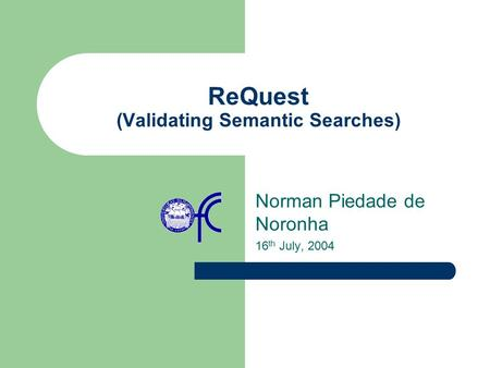 ReQuest (Validating Semantic Searches) Norman Piedade de Noronha 16 th July, 2004.