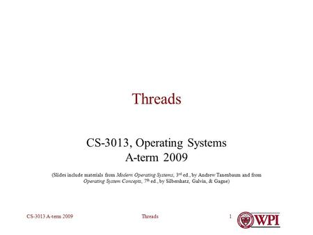 ThreadsCS-3013 A-term 20091 Threads CS-3013, Operating Systems A-term 2009 (Slides include materials from Modern Operating Systems, 3 rd ed., by Andrew.