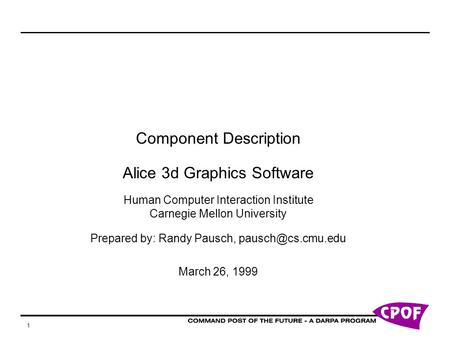 1 Component Description Alice 3d Graphics Software Human Computer Interaction Institute Carnegie Mellon University Prepared by: Randy Pausch,