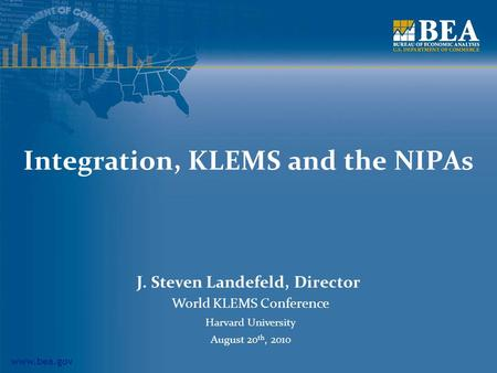 Www.bea.gov Integration, KLEMS and the NIPAs J. Steven Landefeld, Director World KLEMS Conference Harvard University August 20 th, 2010.