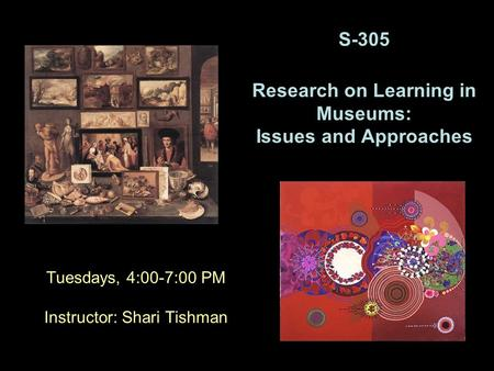 Tuesdays, 4:00-7:00 PM Instructor: Shari Tishman S-305 Research on Learning in Museums: Issues and Approaches.
