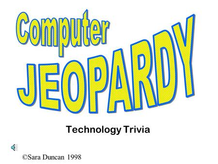 ©Sara Duncan 1998 Technology Trivia ©Sara Duncan 1998 Hands on your buzzers, its...