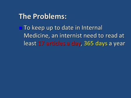 The Problems: To keep up to date in Internal Medicine, an internist need to read at least 17 articles a day, 365 days a year To keep up to date in Internal.