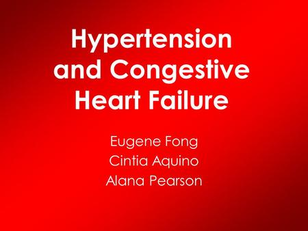 Hypertension and Congestive Heart Failure Eugene Fong Cintia Aquino Alana Pearson.