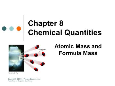 Chapter 8 Chemical Quantities Atomic Mass and Formula Mass Copyright © 2008 by Pearson Education, Inc. Publishing as Benjamin Cummings.
