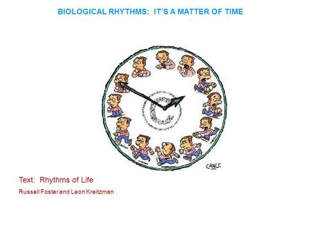 BIOLOGICAL RHYTHMS: IT'S A MATTER OF TIME Text: Rhythms of Life Russell Foster and Leon Kreitzman.