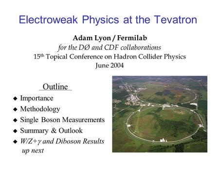 Electroweak Physics at the Tevatron Adam Lyon / Fermilab for the DØ and CDF collaborations 15 th Topical Conference on Hadron Collider Physics June 2004.