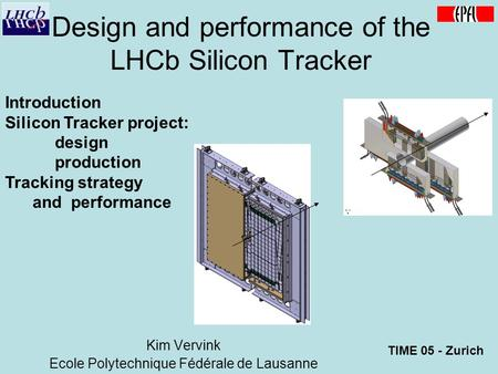 Introduction Silicon Tracker project: design production Tracking strategy and performance Design and performance of the LHCb Silicon Tracker Kim Vervink.