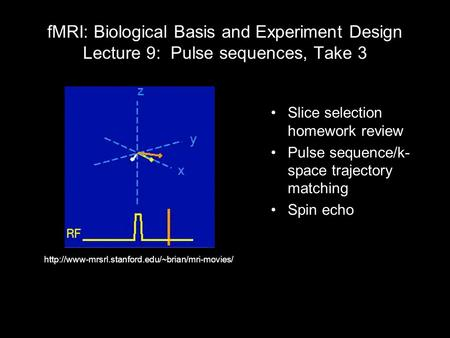 FMRI: Biological Basis and Experiment Design Lecture 9: Pulse sequences, Take 3 Slice selection homework review Pulse sequence/k- space trajectory matching.