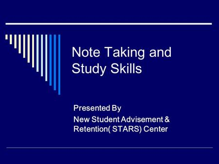 Note Taking and Study Skills Presented By New Student Advisement & Retention( STARS) Center.