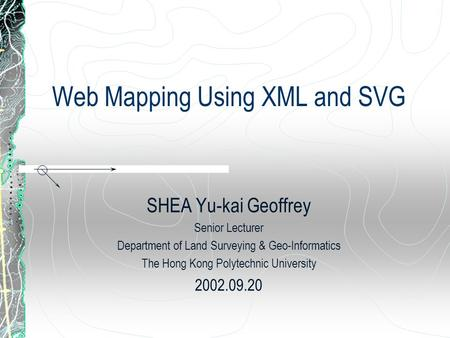 Web Mapping Using XML and SVG SHEA Yu-kai Geoffrey Senior Lecturer Department of Land Surveying & Geo-Informatics The Hong Kong Polytechnic University.