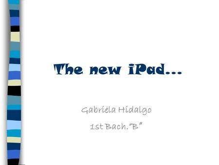 "The new iPad... Gabriela Hidalgo 1st Bach.""B "". What is an iPad An iPad is a tablet PC, it combines the functions of a phone and a computer, which makes."