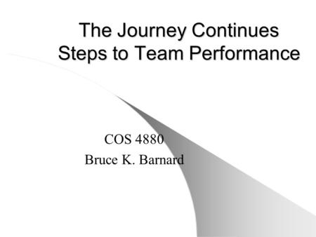 The Journey Continues Steps to Team Performance COS 4880 Bruce K. Barnard.