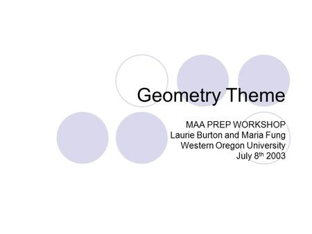 Geometry Theme MAA PREP WORKSHOP Laurie Burton and Maria Fung Western Oregon University July 8 th 2003.