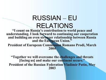 "RUSSIAN – EU RELATIONS ""I count on Russia's contribution to world peace and understanding. I look forward to continuing our cooperation and building an."