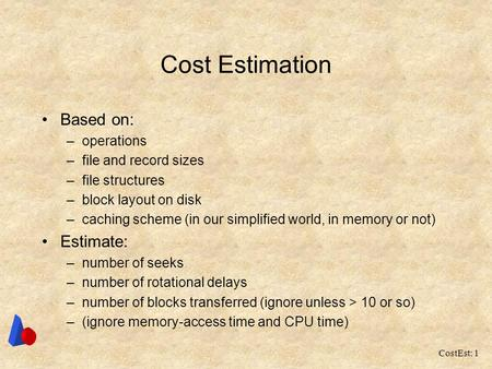 CostEst: 1 Cost Estimation Based on: –operations –file and record sizes –file structures –block layout on disk –caching scheme (in our simplified world,